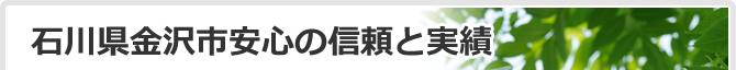 石川県金沢市で安心の信頼と実績!